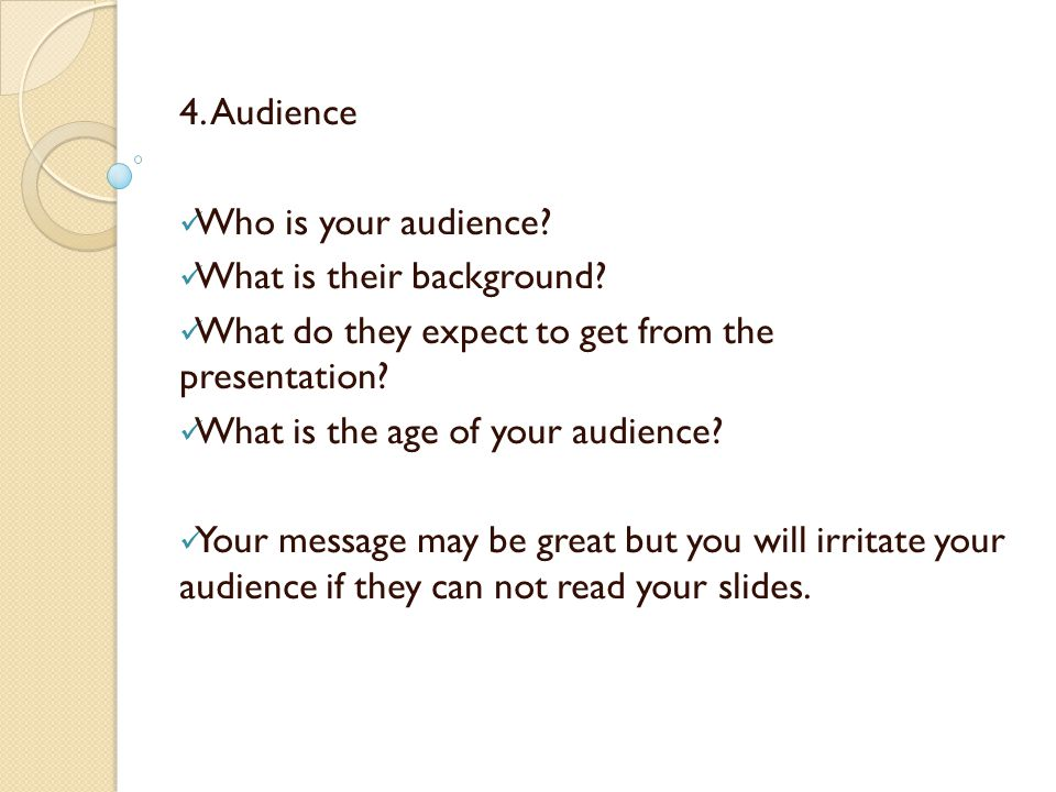 4. Audience Who is your audience What is their background What do they expect to get from the presentation