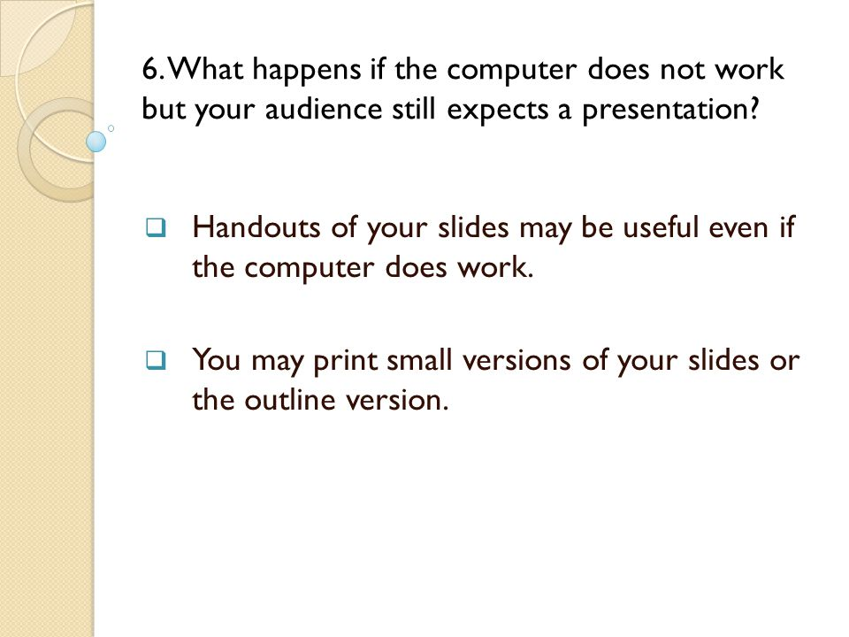 6. What happens if the computer does not work but your audience still expects a presentation