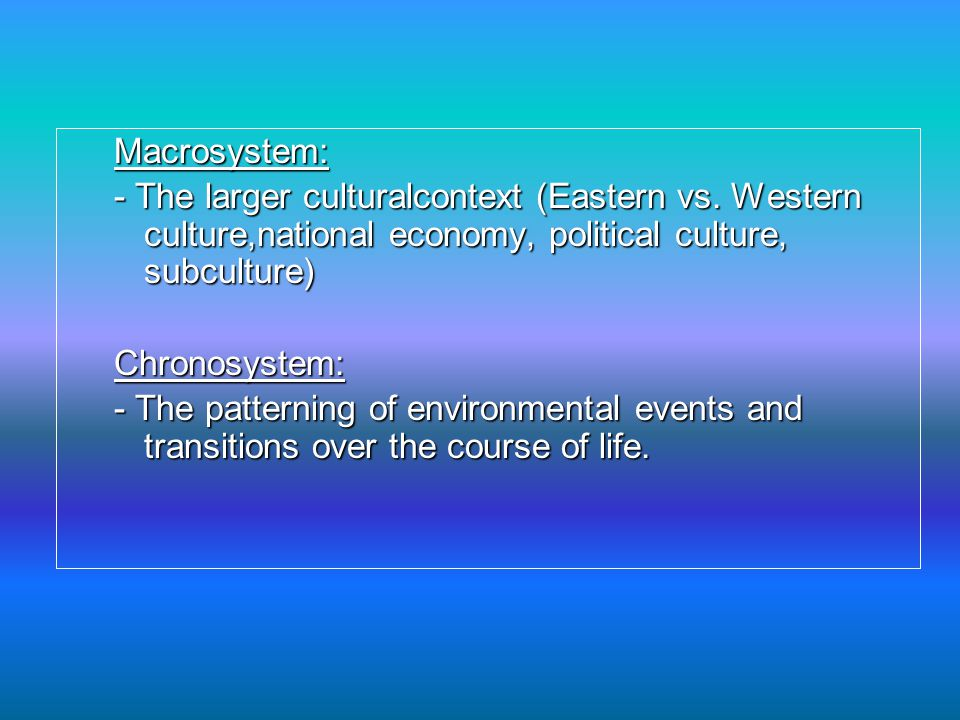 Macrosystem: - The larger culturalcontext (Eastern vs. Western culture,national economy, political culture, subculture)