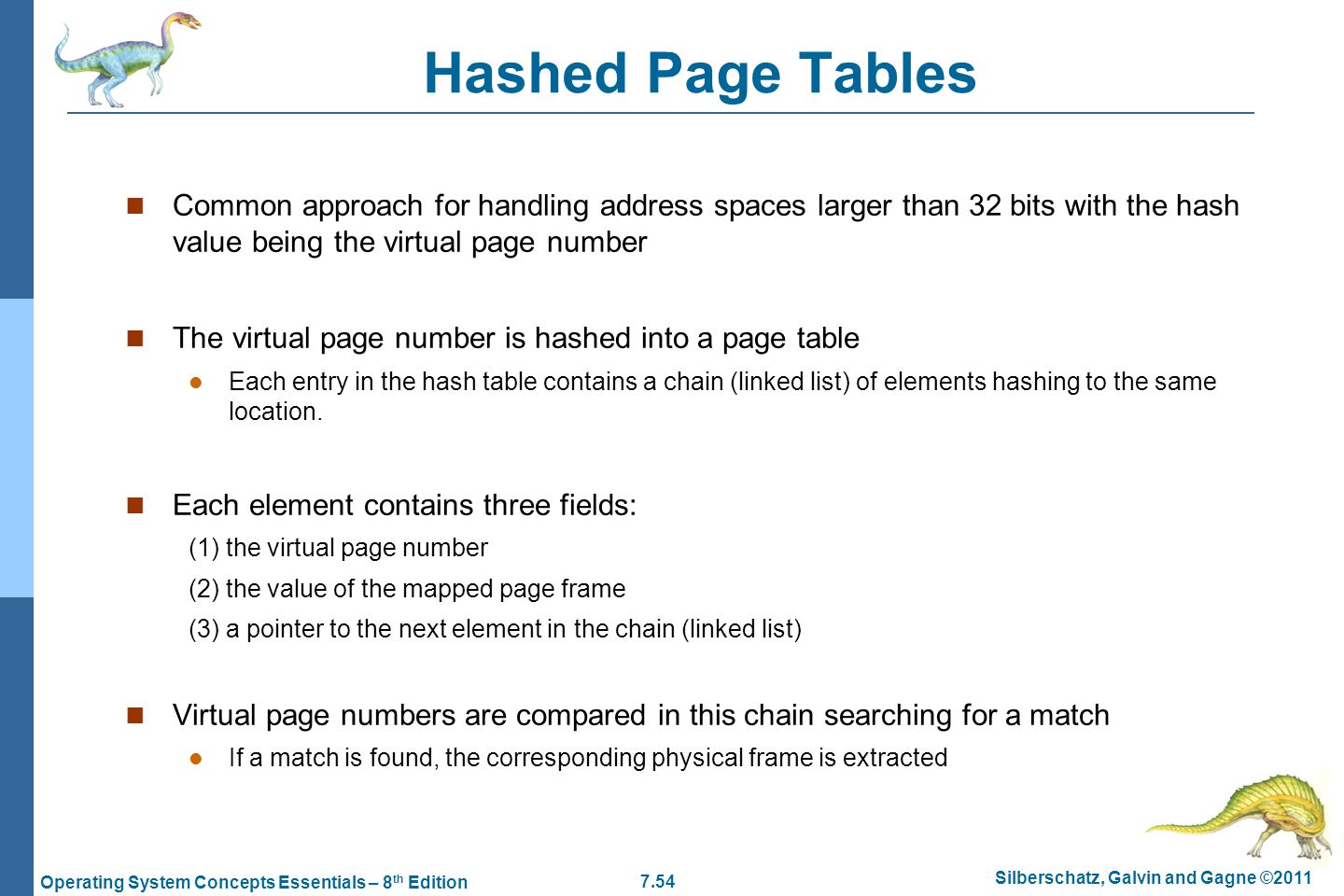 Hashed Page Tables Common approach for handling address spaces larger than 32 bits with the hash value being the virtual page number.