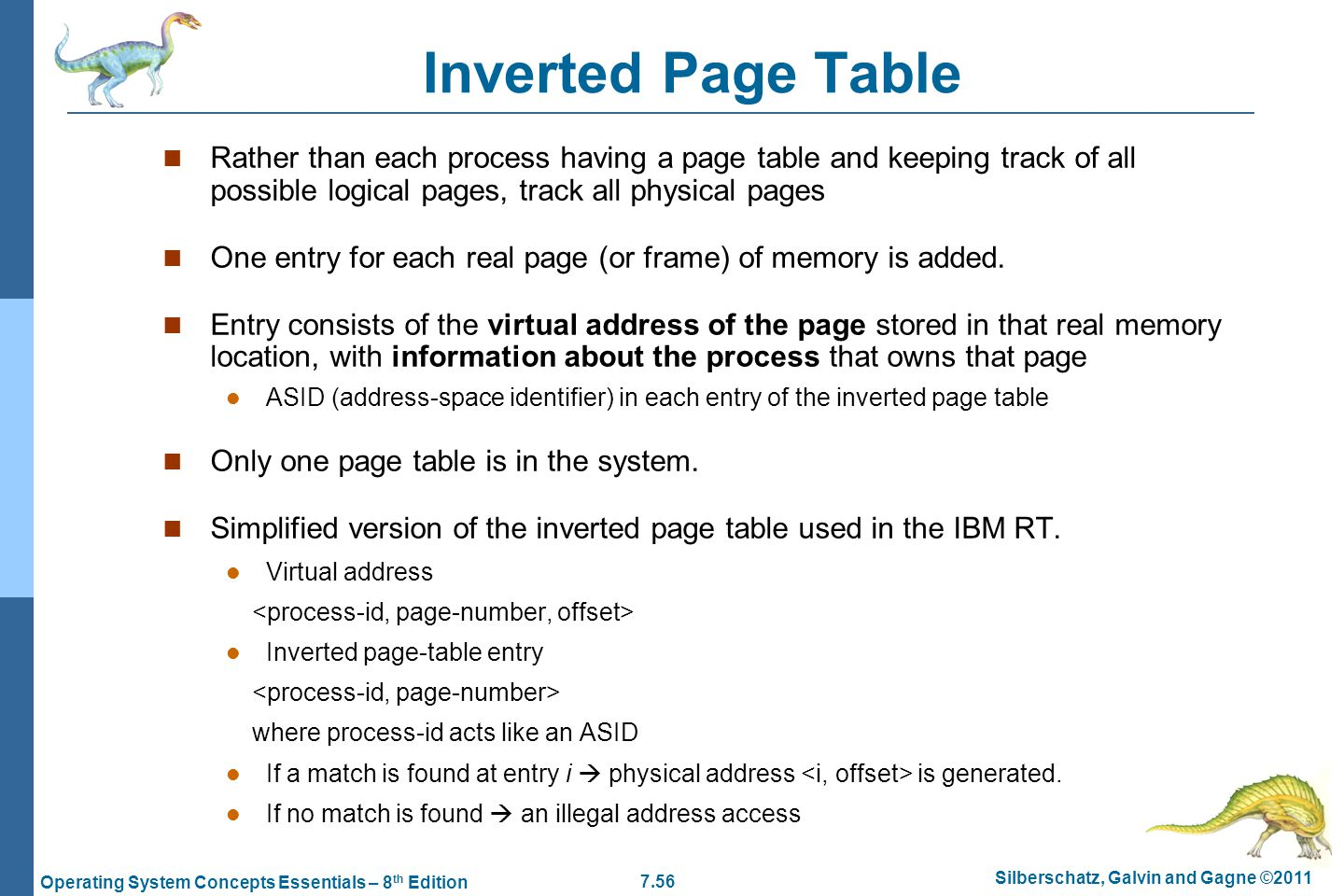 Inverted Page Table Rather than each process having a page table and keeping track of all possible logical pages, track all physical pages.