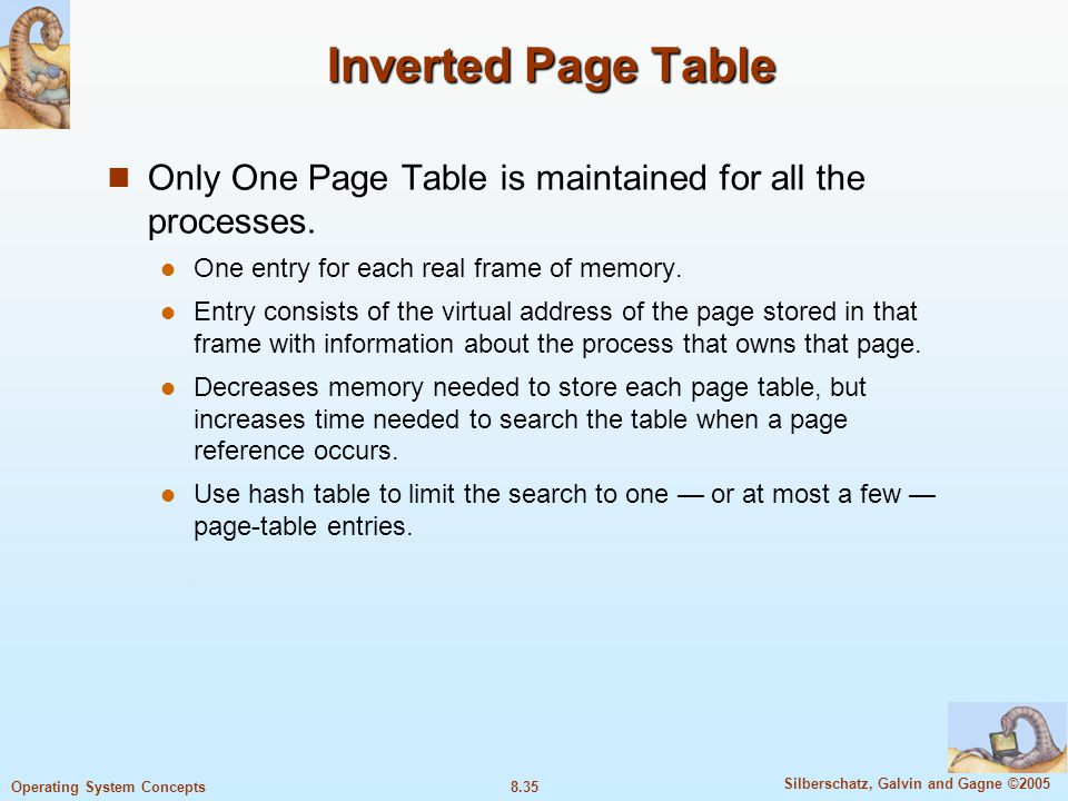 Inverted Page Table Only One Page Table is maintained for all the processes. One entry for each real frame of memory.