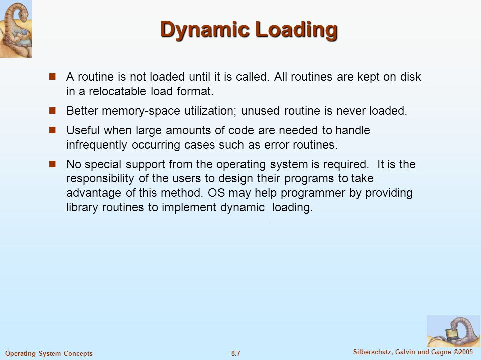 Dynamic Loading A routine is not loaded until it is called. All routines are kept on disk in a relocatable load format.