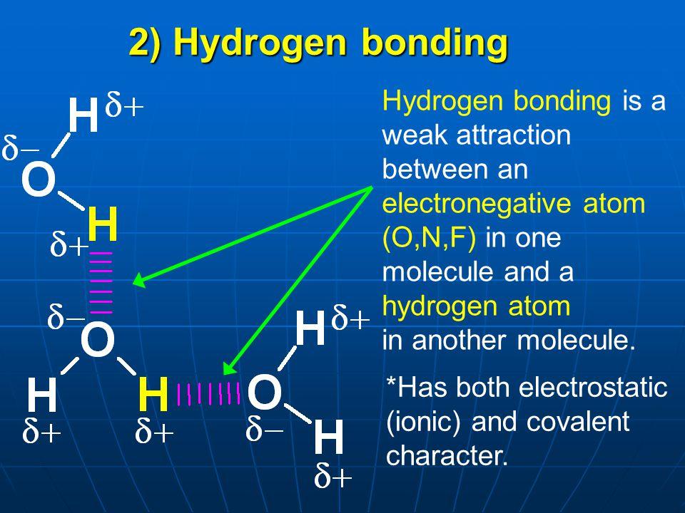 2) Hydrogen bonding Hydrogen bonding is a weak attraction between an electronegative atom (O,N,F) in one molecule and a hydrogen atom.