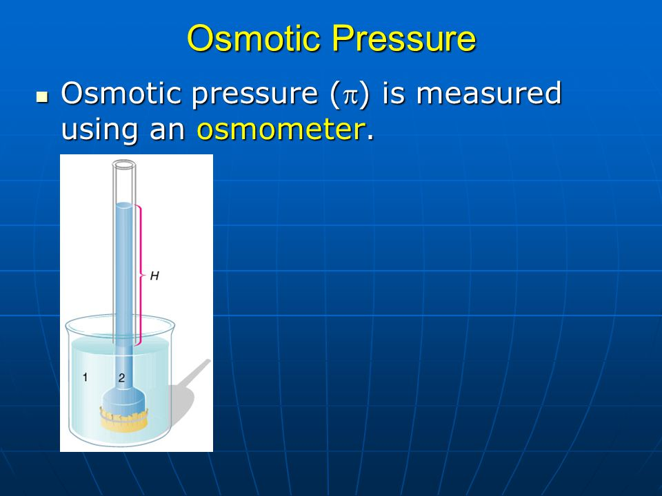 Osmotic Pressure Osmotic pressure (p) is measured using an osmometer.