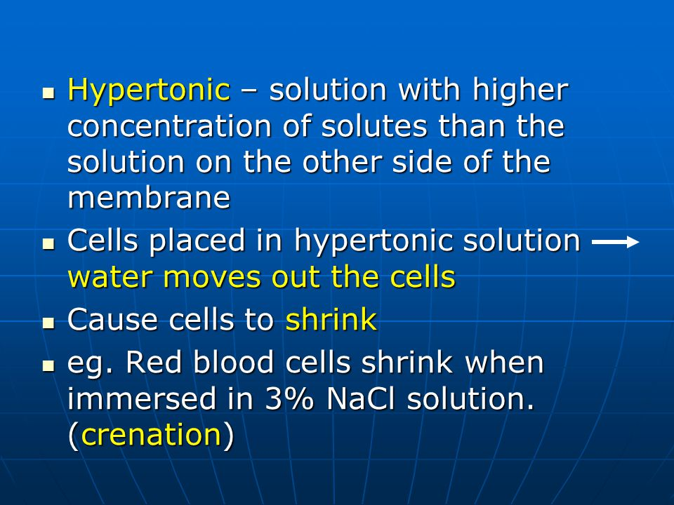Hypertonic – solution with higher concentration of solutes than the solution on the other side of the membrane