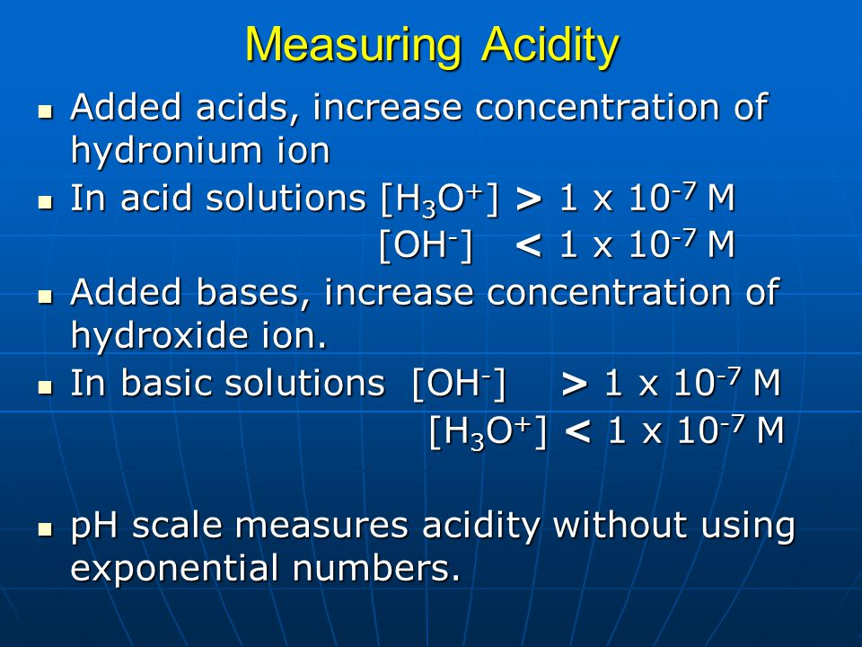 Measuring Acidity Added acids, increase concentration of hydronium ion