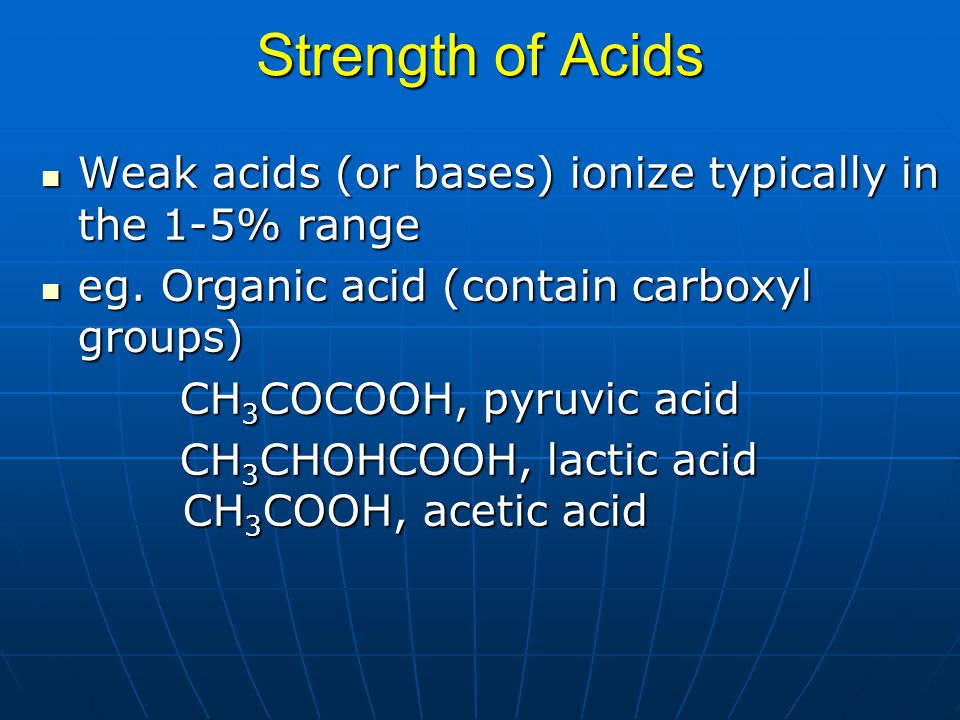 Strength of Acids Weak acids (or bases) ionize typically in the 1-5% range. eg. Organic acid (contain carboxyl groups)