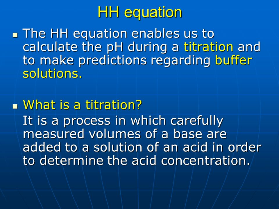 HH equation The HH equation enables us to calculate the pH during a titration and to make predictions regarding buffer solutions.