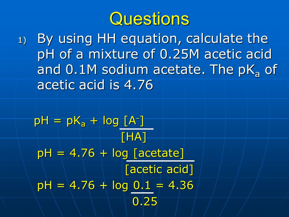 Questions By using HH equation, calculate the pH of a mixture of 0.25M acetic acid and 0.1M sodium acetate. The pKa of acetic acid is 4.76.