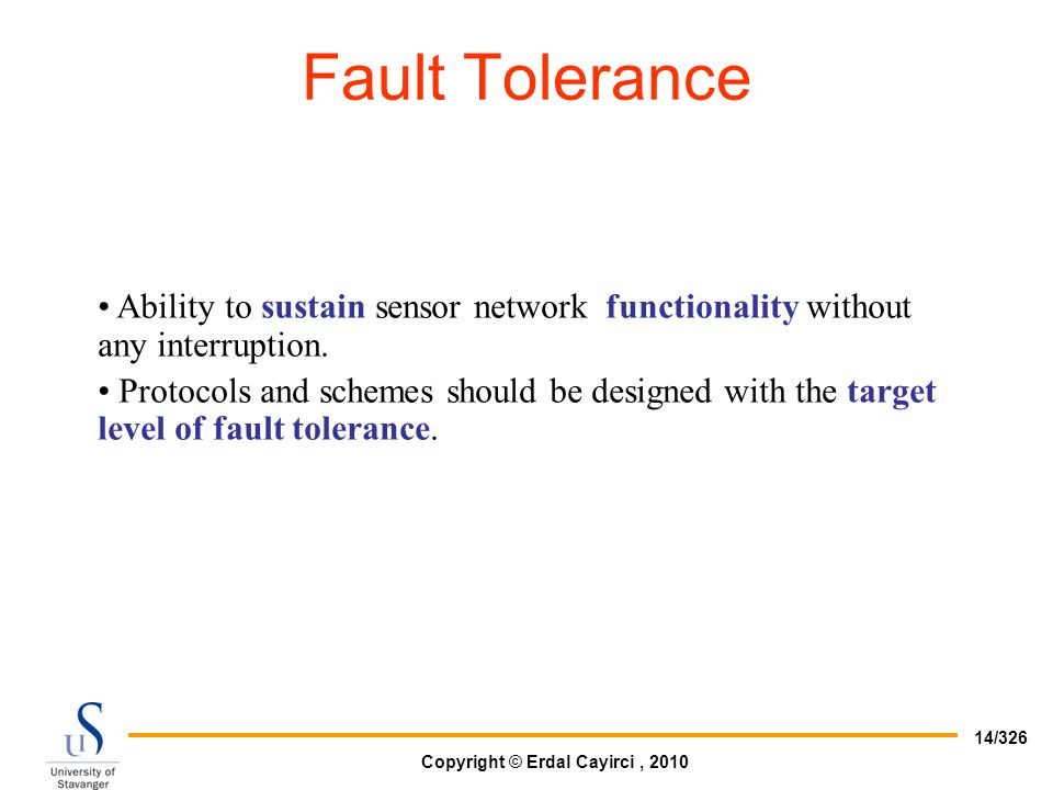 Fault Tolerance Ability to sustain sensor network functionality without any interruption.