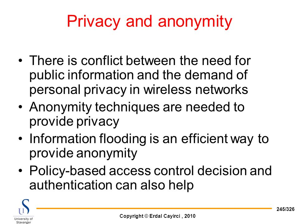 Privacy and anonymity There is conflict between the need for public information and the demand of personal privacy in wireless networks.