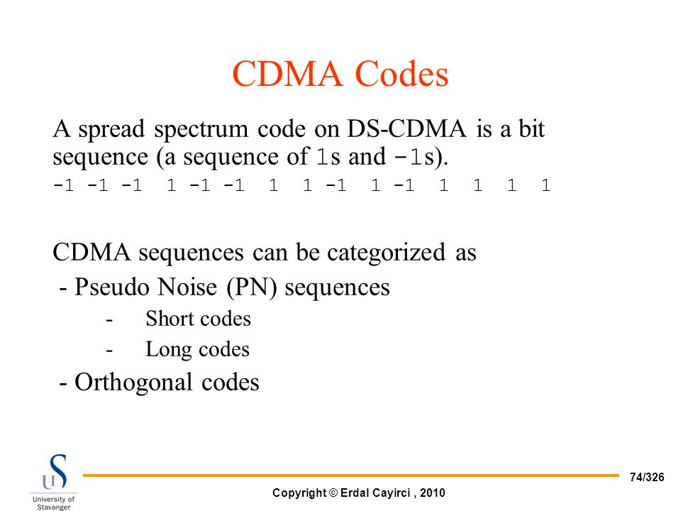 CDMA Codes A spread spectrum code on DS-CDMA is a bit sequence (a sequence of 1s and -1s). -1 -1 -1 1 -1 -1 1 1 -1 1 -1 1 1 1 1.