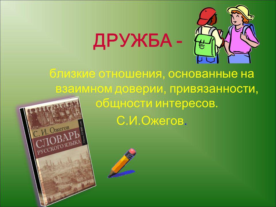 ДРУЖБА - близкие отношения, основанные на взаимном доверии, привязанности, общности интересов.