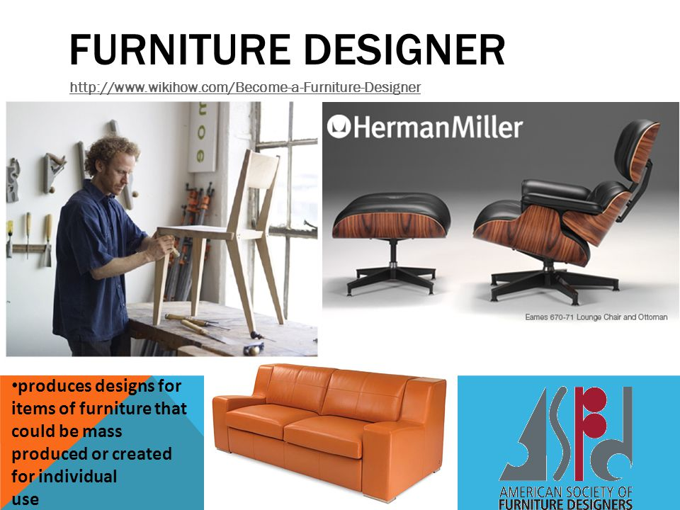 Furniture Designer http://www.wikihow.com/Become-a-Furniture-Designer.