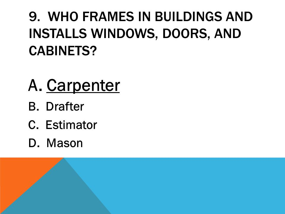 9. Who frames in buildings and installs windows, doors, and cabinets