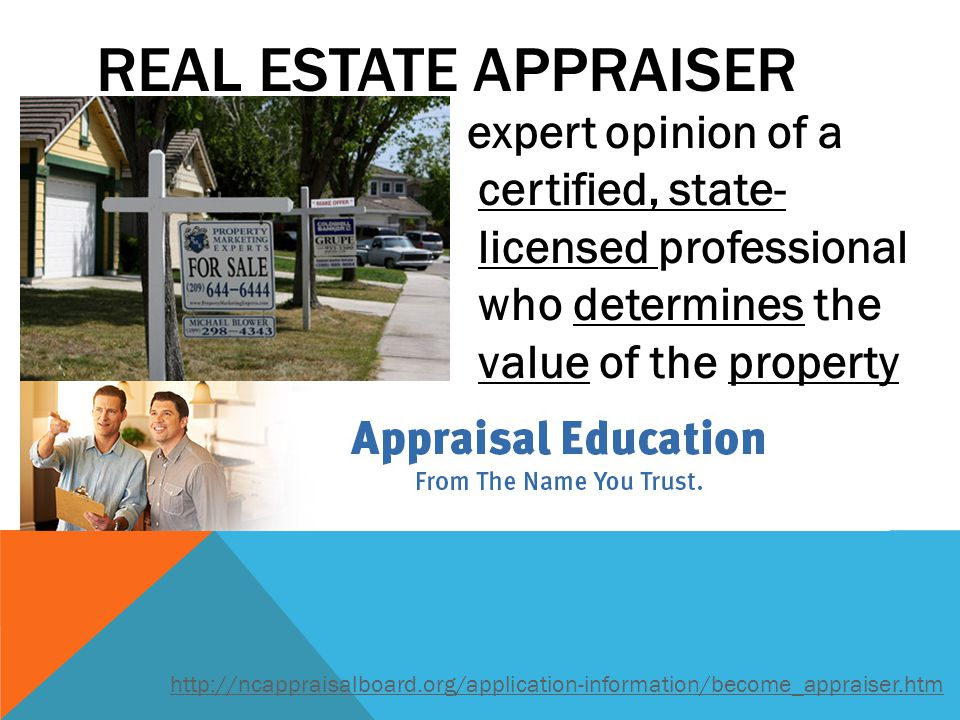 Real Estate Appraiser expert opinion of a certified, state- licensed professional who determines the value of the property.