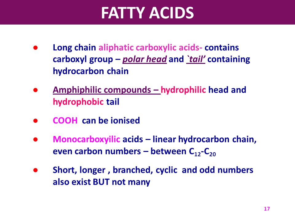 FATTY ACIDS Long chain aliphatic carboxylic acids- contains carboxyl group – polar head and `tail' containing hydrocarbon chain.