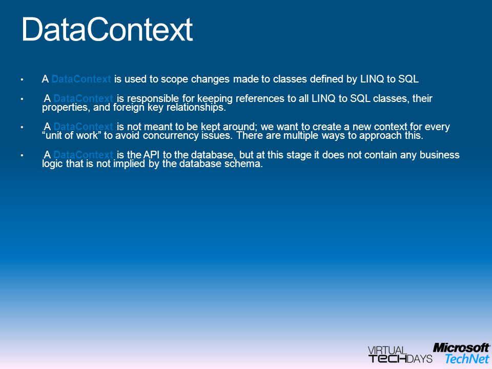 DataContext A DataContext is used to scope changes made to classes defined by LINQ to SQL.