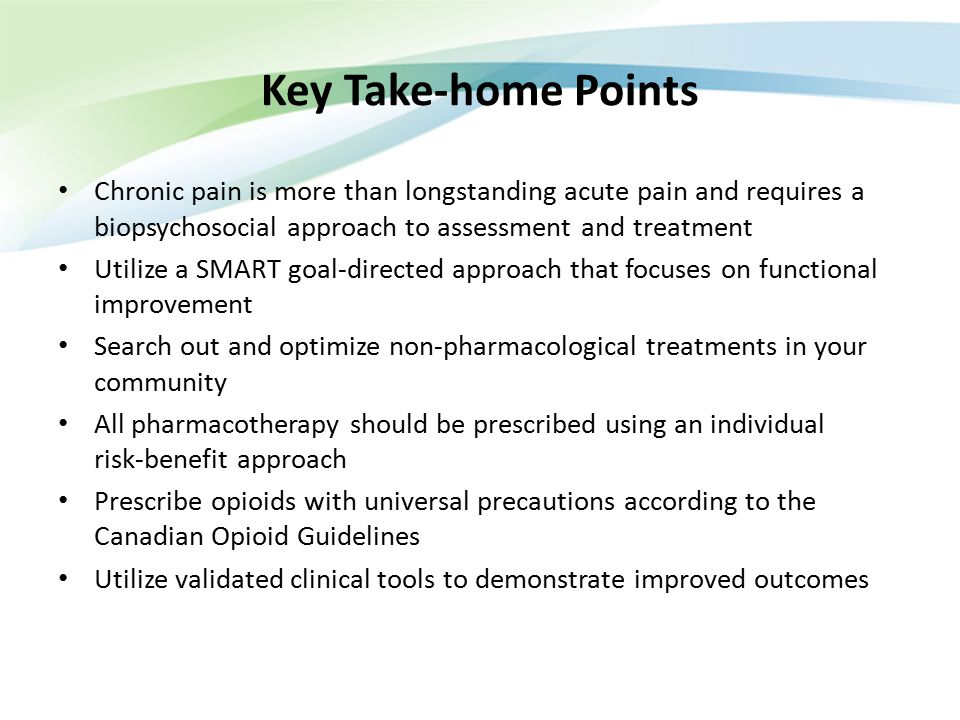 Key Take-home Points Chronic pain is more than longstanding acute pain and requires a biopsychosocial approach to assessment and treatment.