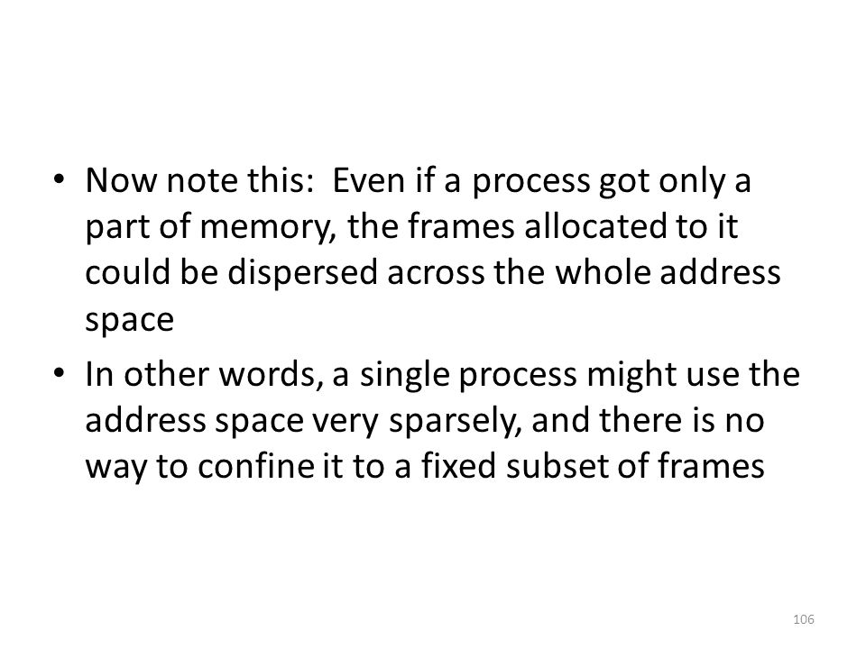 Now note this: Even if a process got only a part of memory, the frames allocated to it could be dispersed across the whole address space