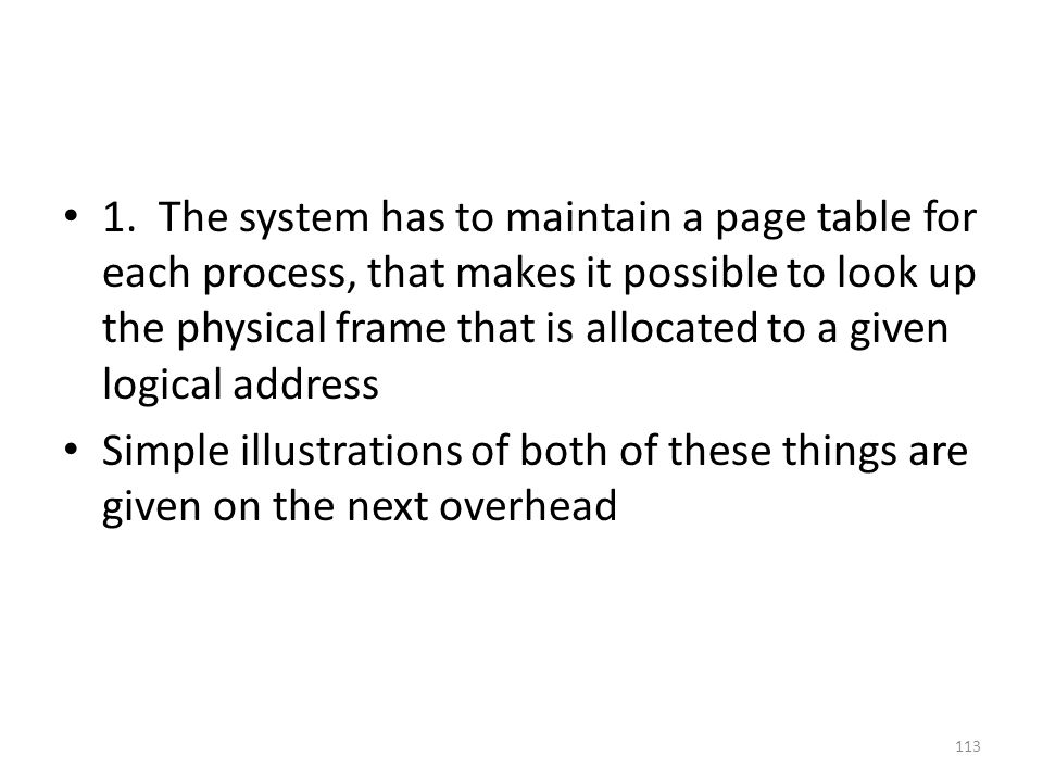 1. The system has to maintain a page table for each process, that makes it possible to look up the physical frame that is allocated to a given logical address