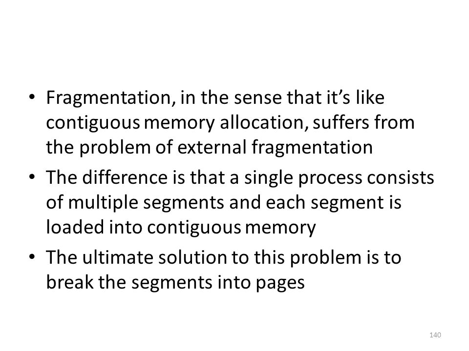 Fragmentation, in the sense that it's like contiguous memory allocation, suffers from the problem of external fragmentation