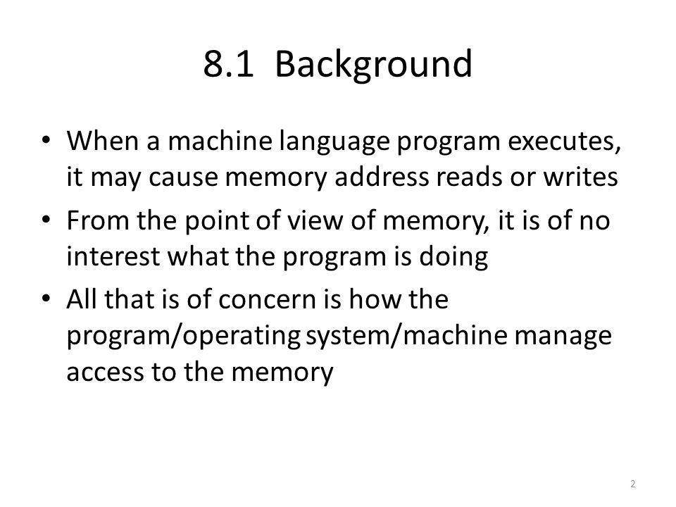 8.1 Background When a machine language program executes, it may cause memory address reads or writes.