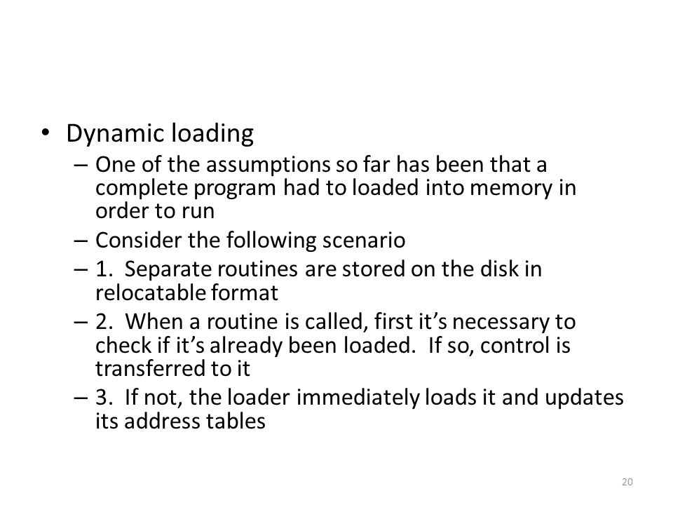 Dynamic loading One of the assumptions so far has been that a complete program had to loaded into memory in order to run.