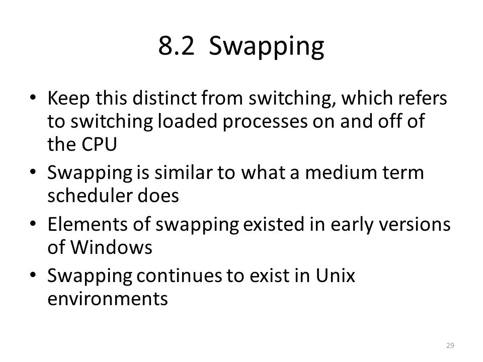 8.2 Swapping Keep this distinct from switching, which refers to switching loaded processes on and off of the CPU.
