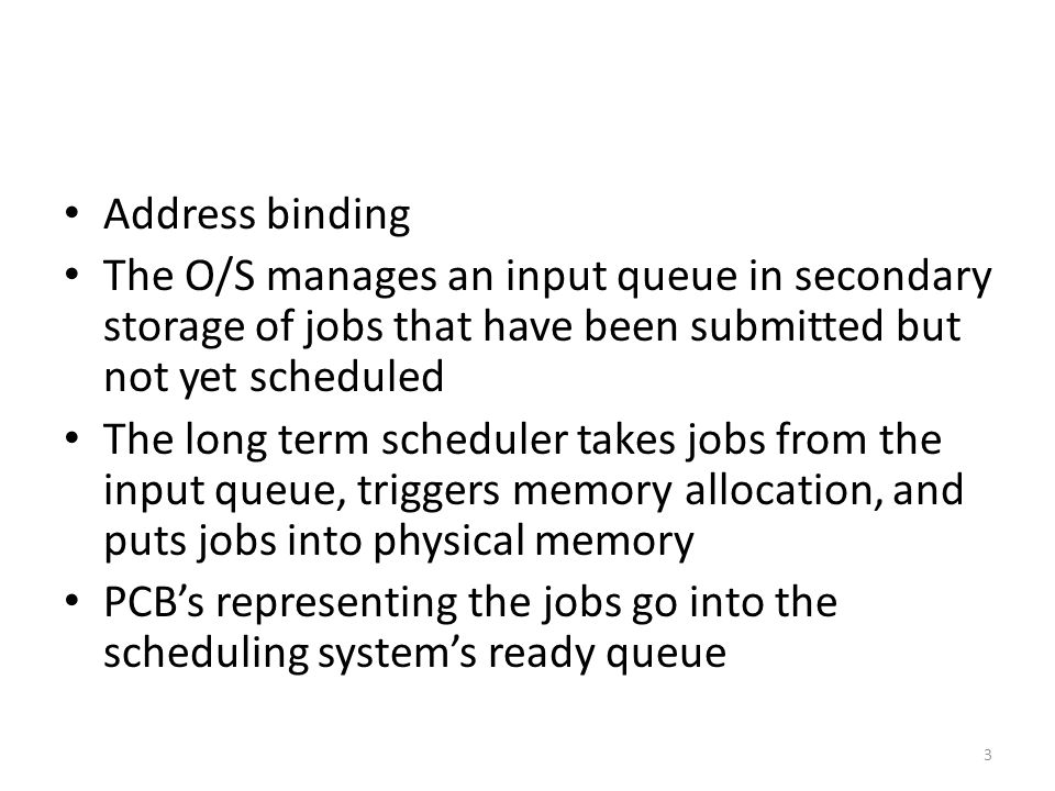 Address binding The O/S manages an input queue in secondary storage of jobs that have been submitted but not yet scheduled.