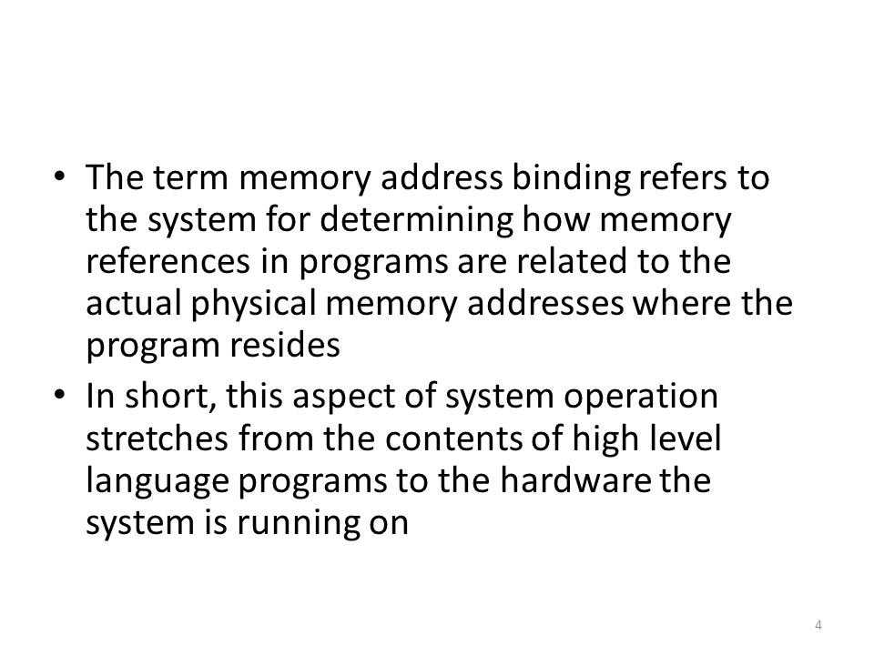 The term memory address binding refers to the system for determining how memory references in programs are related to the actual physical memory addresses where the program resides