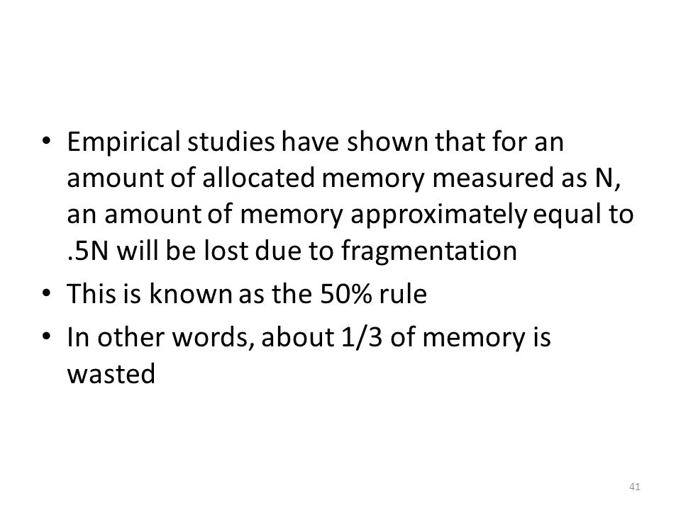 Empirical studies have shown that for an amount of allocated memory measured as N, an amount of memory approximately equal to .5N will be lost due to fragmentation