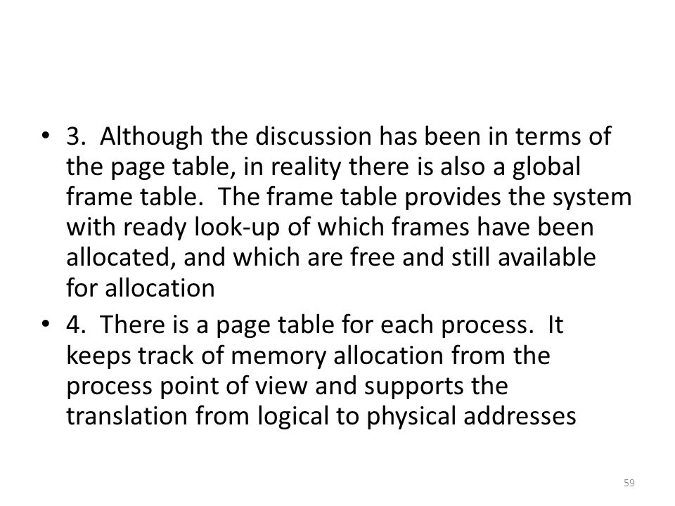 3. Although the discussion has been in terms of the page table, in reality there is also a global frame table. The frame table provides the system with ready look-up of which frames have been allocated, and which are free and still available for allocation