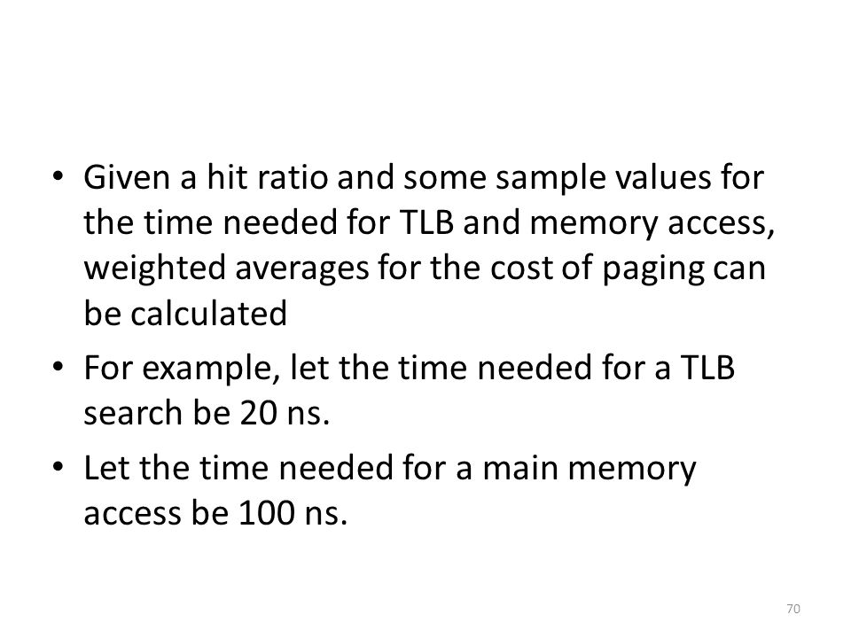 Given a hit ratio and some sample values for the time needed for TLB and memory access, weighted averages for the cost of paging can be calculated