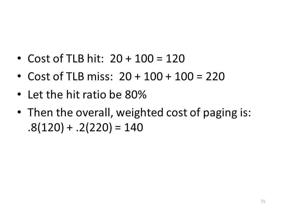 Cost of TLB hit: 20 + 100 = 120 Cost of TLB miss: 20 + 100 + 100 = 220. Let the hit ratio be 80%