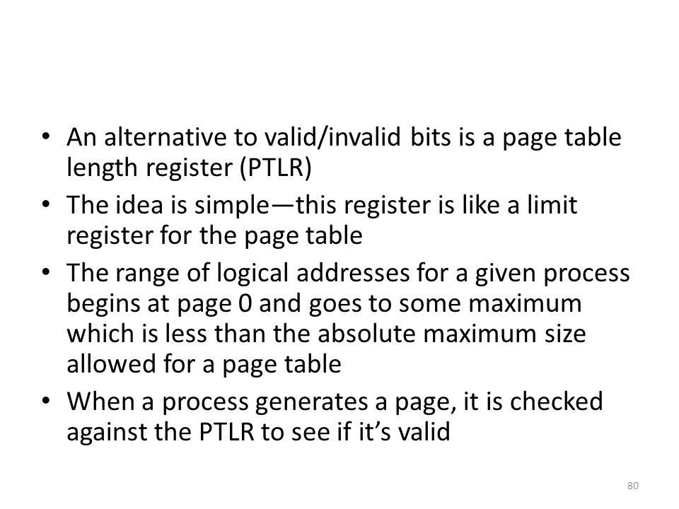 An alternative to valid/invalid bits is a page table length register (PTLR)