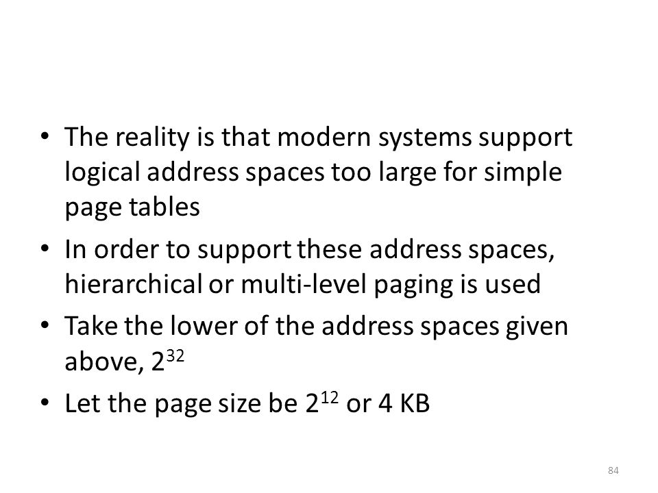 The reality is that modern systems support logical address spaces too large for simple page tables