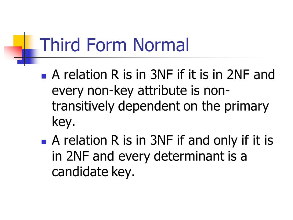 Third Form Normal A relation R is in 3NF if it is in 2NF and every non-key attribute is non-transitively dependent on the primary key.