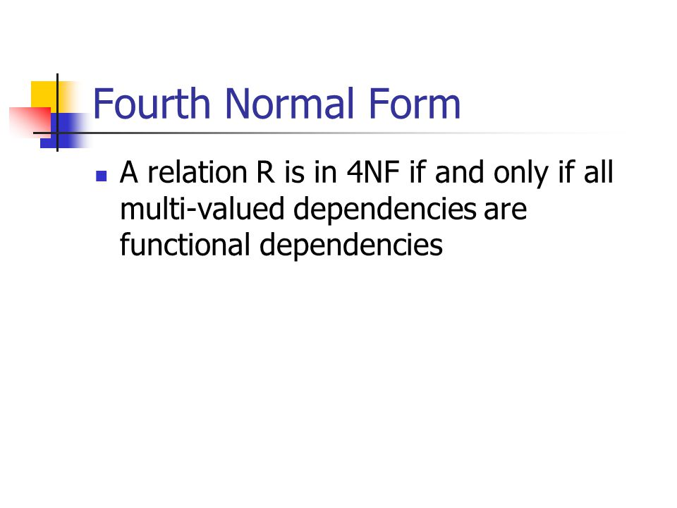 Fourth Normal Form A relation R is in 4NF if and only if all multi-valued dependencies are functional dependencies.