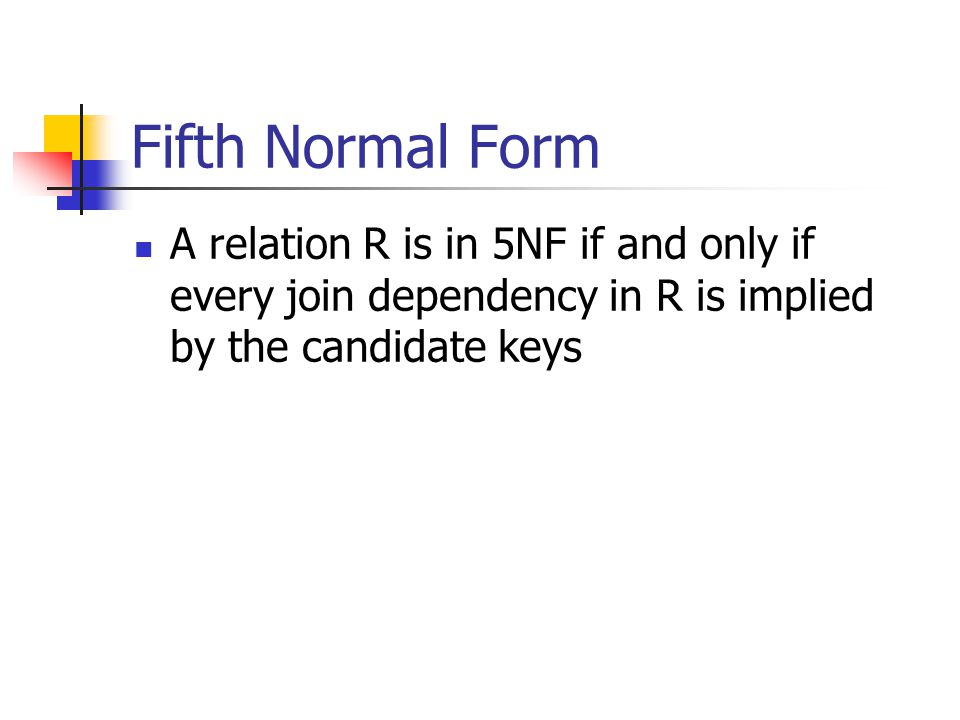 Fifth Normal Form A relation R is in 5NF if and only if every join dependency in R is implied by the candidate keys.