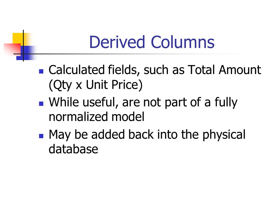 Derived Columns Calculated fields, such as Total Amount (Qty x Unit Price) While useful, are not part of a fully normalized model.
