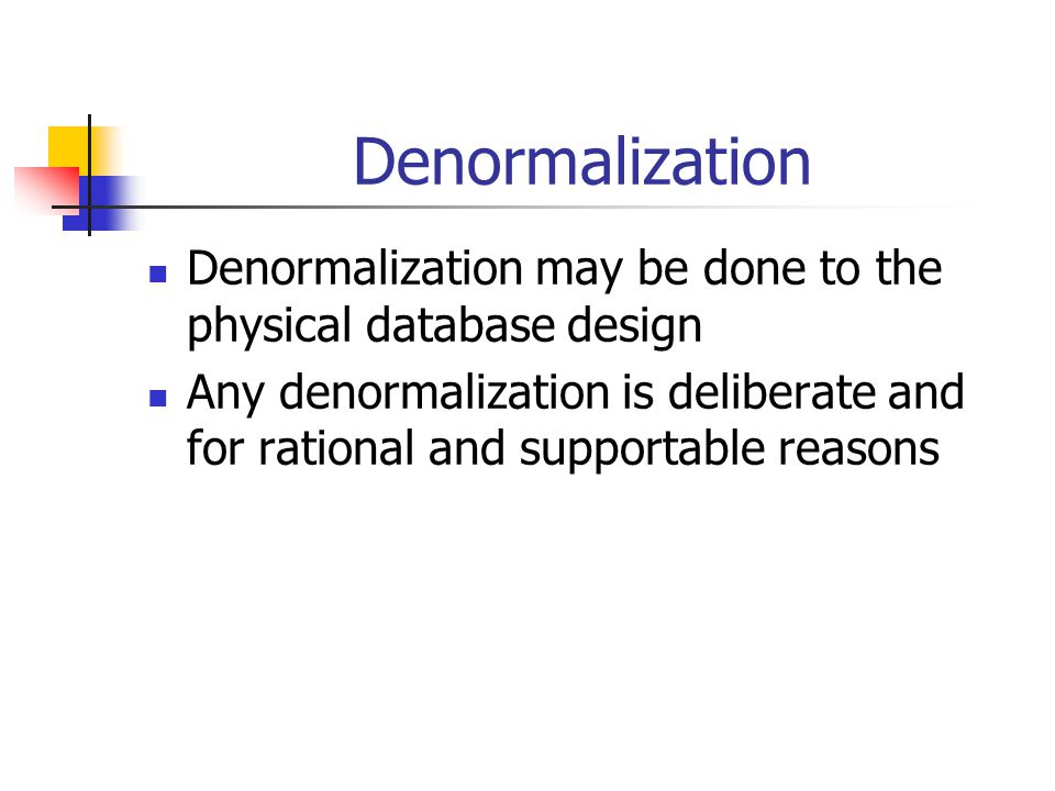 Denormalization Denormalization may be done to the physical database design.