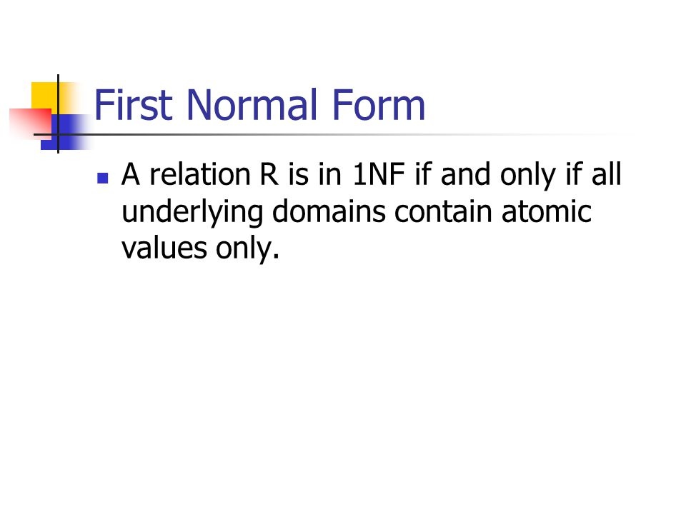 First Normal Form A relation R is in 1NF if and only if all underlying domains contain atomic values only.