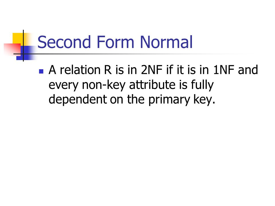 Second Form Normal A relation R is in 2NF if it is in 1NF and every non-key attribute is fully dependent on the primary key.