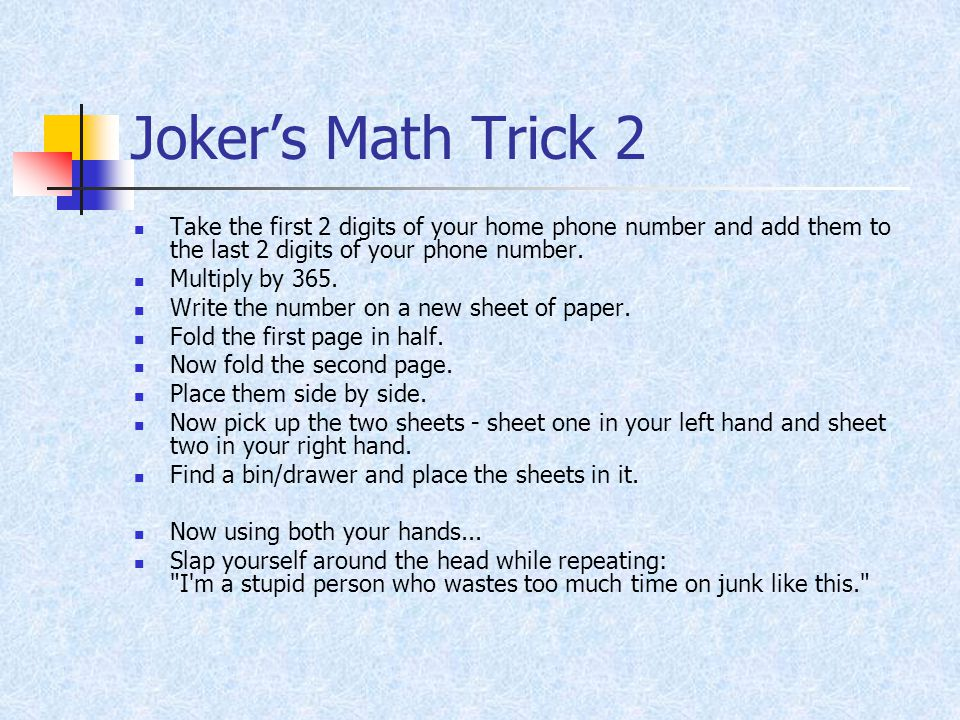 Joker's Math Trick 2 Take the first 2 digits of your home phone number and add them to the last 2 digits of your phone number.