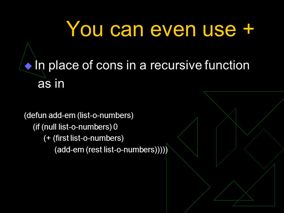 You can even use + In place of cons in a recursive function as in