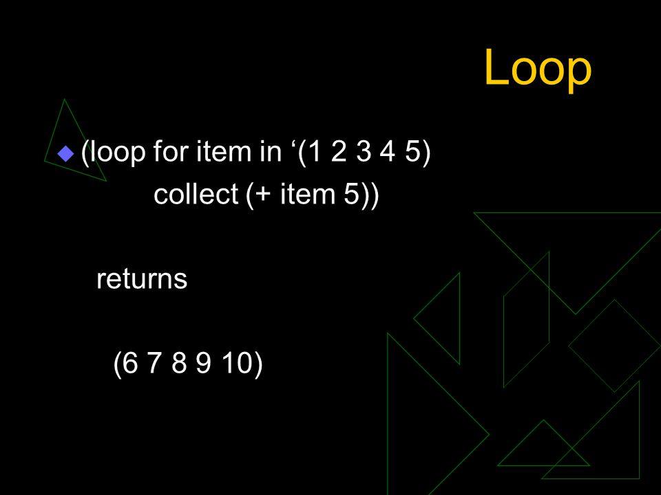 Loop (loop for item in '(1 2 3 4 5) collect (+ item 5)) returns