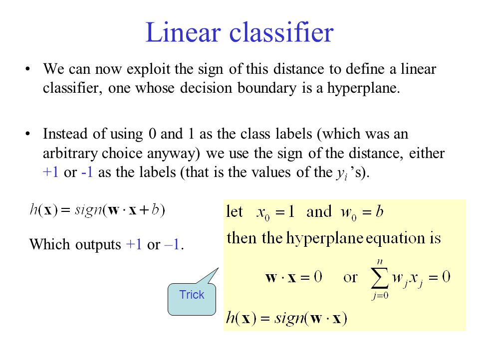 Linear classifier We can now exploit the sign of this distance to define a linear classifier, one whose decision boundary is a hyperplane.