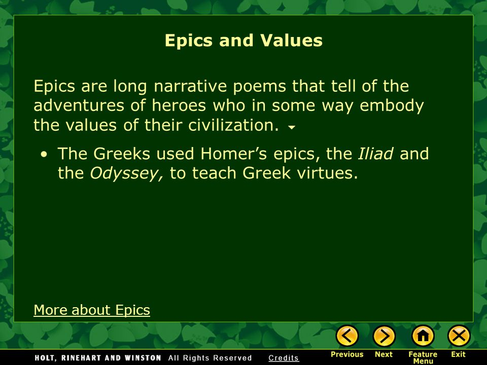 Epics and Values Epics are long narrative poems that tell of the adventures of heroes who in some way embody the values of their civilization.